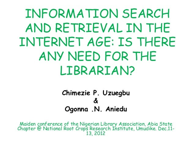 INFORMATION SEARCHAND RETRIEVAL IN THEINTERNET AGE: IS THEREANY NEED FOR THELIBRARIAN?Chimezie P. Uzuegbu&Ogonna .N. Anied...