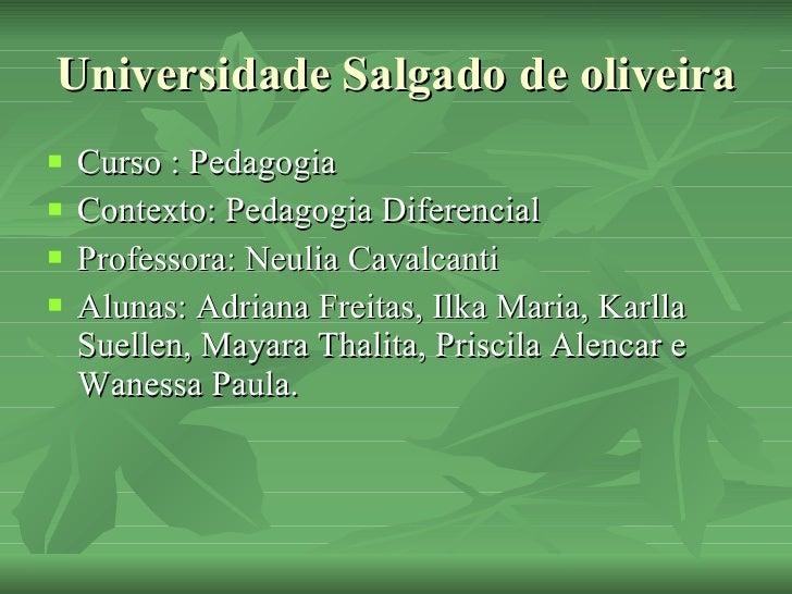 Universidade Salgado de oliveira <ul><li>Curso : Pedagogia </li></ul><ul><li>Contexto: Pedagogia Diferencial </li></ul><ul...