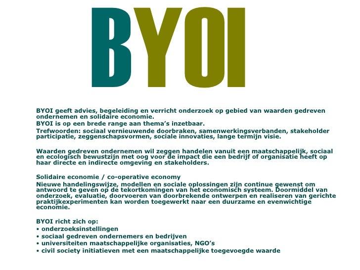 B YOI   <ul><li>BYOI geeft advies, begeleiding en verricht onderzoek op gebied van waarden gedreven ondernemen en solidair...
