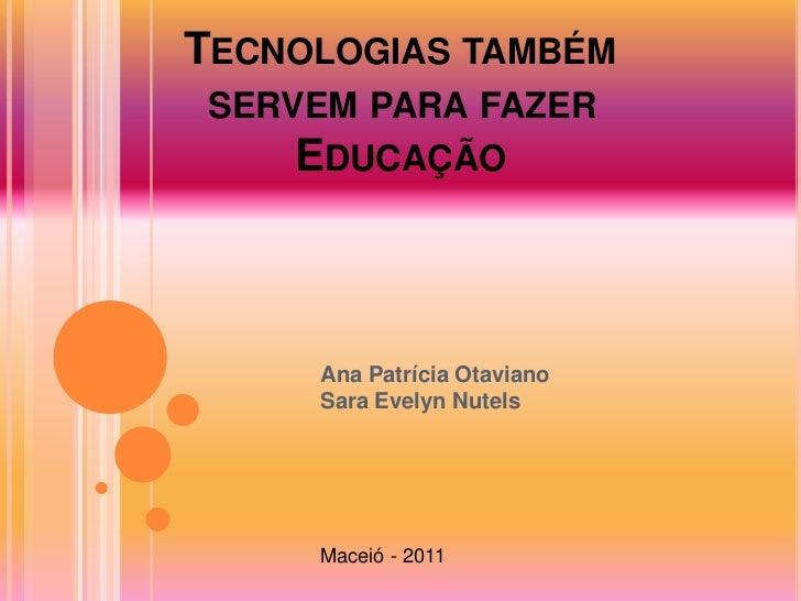 TECNOLOGIAS TAMBÉM SERVEM PARA FAZER     EDUCAÇÃO     Ana Patrícia Otaviano     Sara Evelyn Nutels     Maceió - 2011