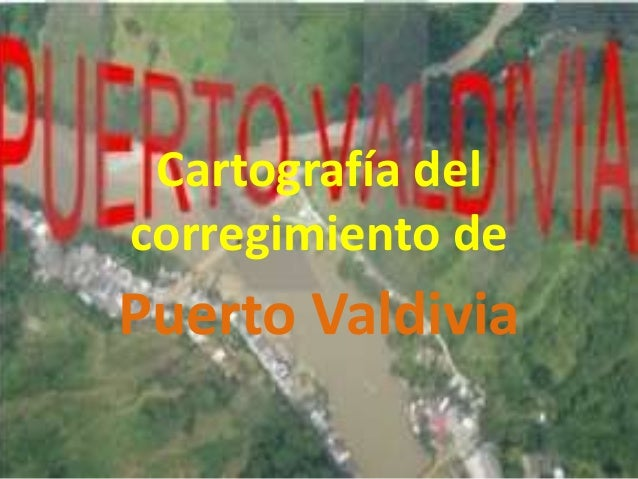 Cartografía delcorregimiento dePuerto Valdivia