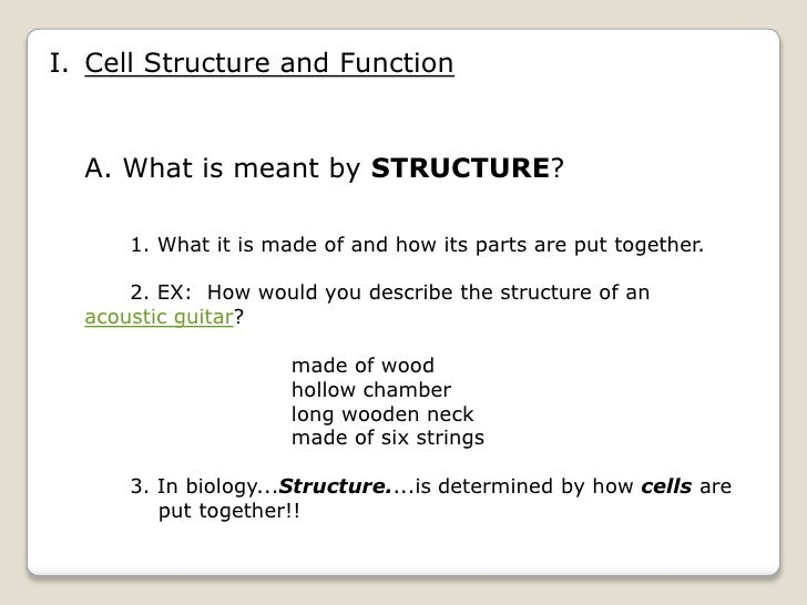 I. Cell Structure and Function  A. What is meant by STRUCTURE?      1. What it is made of and how its parts are put togeth...