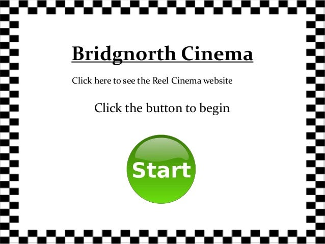 Bridgnorth CinemaClick here to see the Reel Cinema website     Click the button to begin