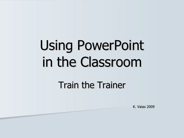 Using PowerPoint in the Classroom Train the Trainer K. Vaias 2009