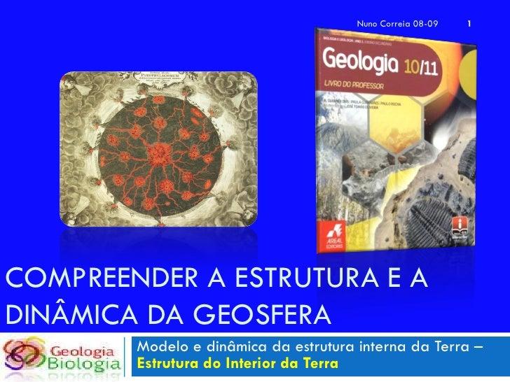 Nuno Correia 08-09   1     COMPREENDER A ESTRUTURA E A DINÂMICA DA GEOSFERA         Modelo e dinâmica da estrutura interna...