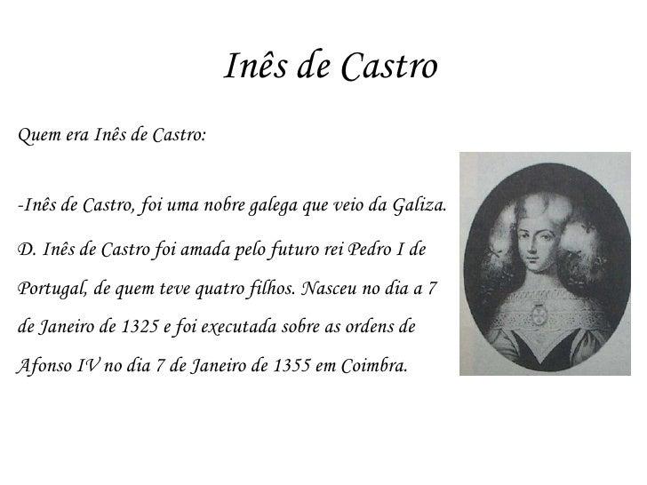Inês de Castro Quem era Inês de Castro: -Inês de Castro, foi uma nobre galega que veio da Galiza.  D. Inês de Castro foi a...