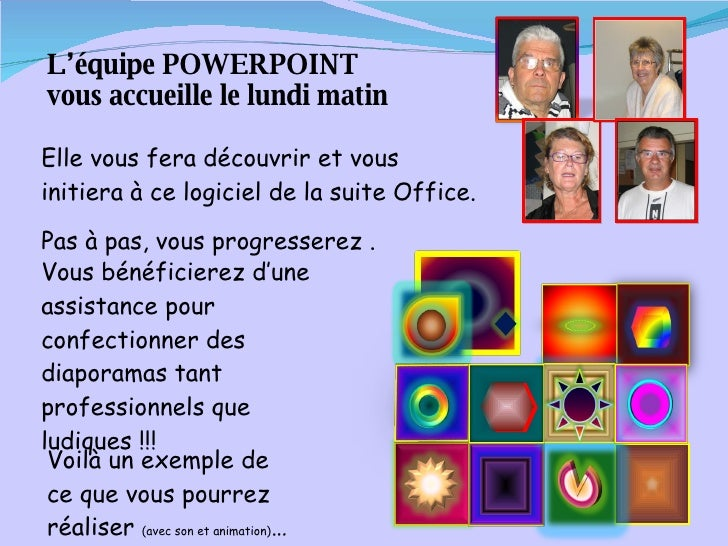 L'équipe POWERPOINT  vous accueille le lundi matin Elle vous fera découvrir et vous initiera à ce logiciel de la suite Off...