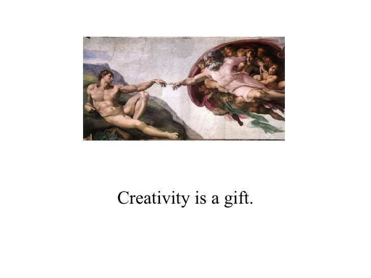 Creativity is a gift.