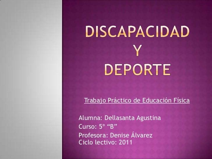 """DISCAPACIDADY DEPORTE<br />Trabajo Práctico de Educación Física<br />Alumna: Dellasanta Agustina<br />Curso: 5º """"B""""<br />P..."""
