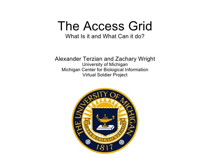 The Access Grid What Is it and What Can it do? Alexander Terzian and Zachary Wright University of Michigan Michigan Center...