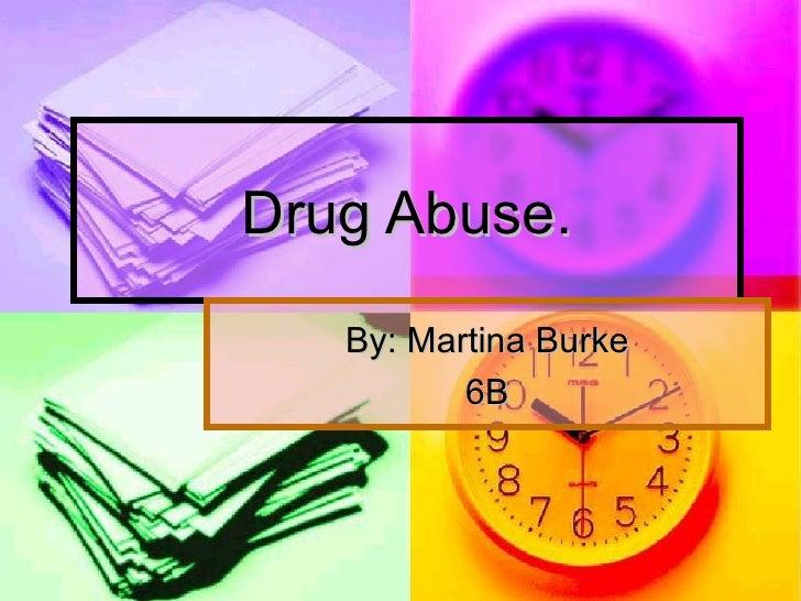 Drug Abuse. By: Martina Burke 6B