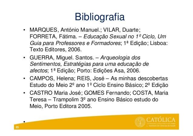 Bibliografia• MARQUES, António Manuel.; VILAR, Duarte;FORRETA, Fátima. – Educação Sexual no 1º Ciclo, UmGuia para Professo...