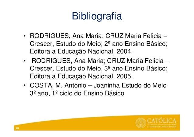 Bibliografia• RODRIGUES, Ana Maria; CRUZ Maria Felicia –Crescer, Estudo do Meio, 2º ano Ensino Básico;Editora a Educação N...