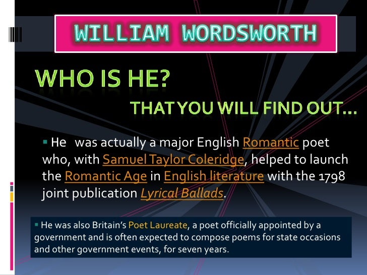 WILLIAM WORDSWORTH<br />Who IS He? <br />That You WILL FIND OUT…<br /><ul><li> He was actually a major English Romantic po...