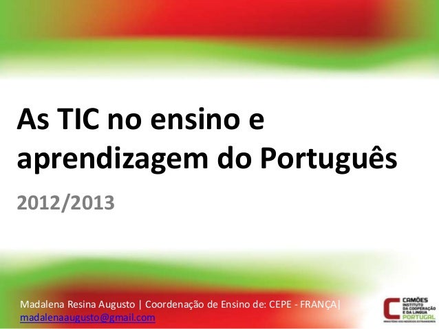 As TIC no ensino eaprendizagem do Português2012/2013Madalena Resina Augusto | Coordenação de Ensino de: CEPE - FRANÇA|mada...