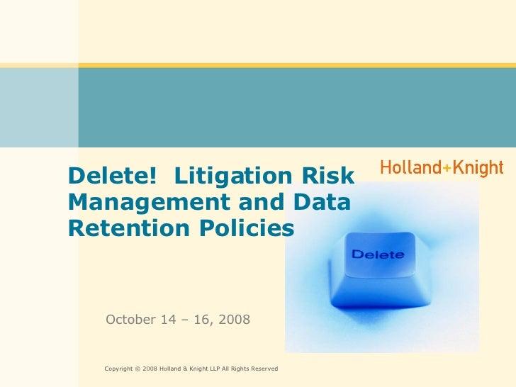 Delete!  Litigation Risk Management and Data Retention Policies October 14 – 16, 2008