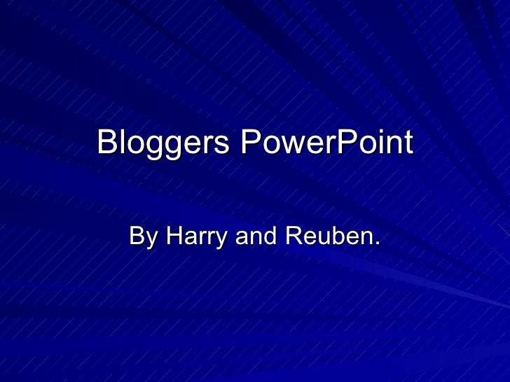 Bloggers PowerPoint By Harry and Reuben.