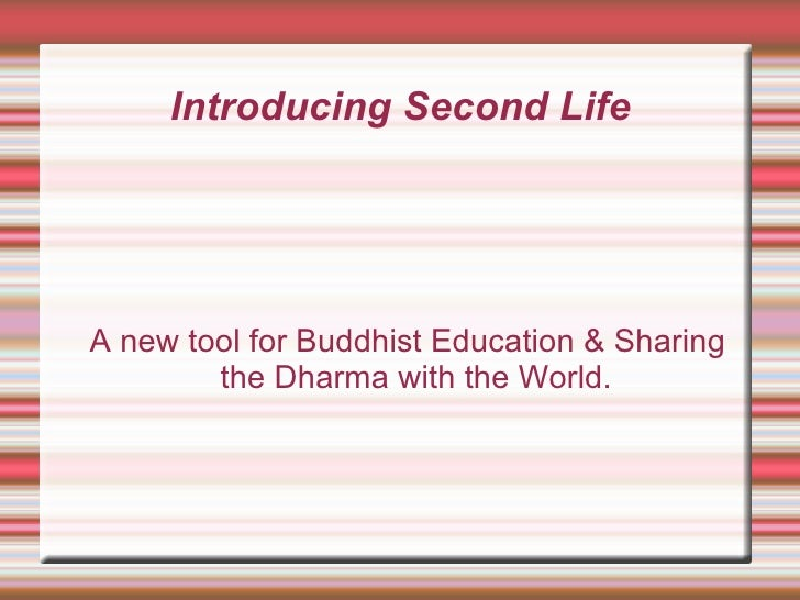 Introducing Second Life <ul><ul><li>A new tool for Buddhist Education & Sharing the Dharma with the World. </li></ul></ul>
