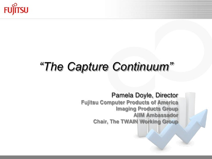 """The Capture Continuum""                  Pamela Doyle, Director       Fujitsu Computer Products of America                ..."