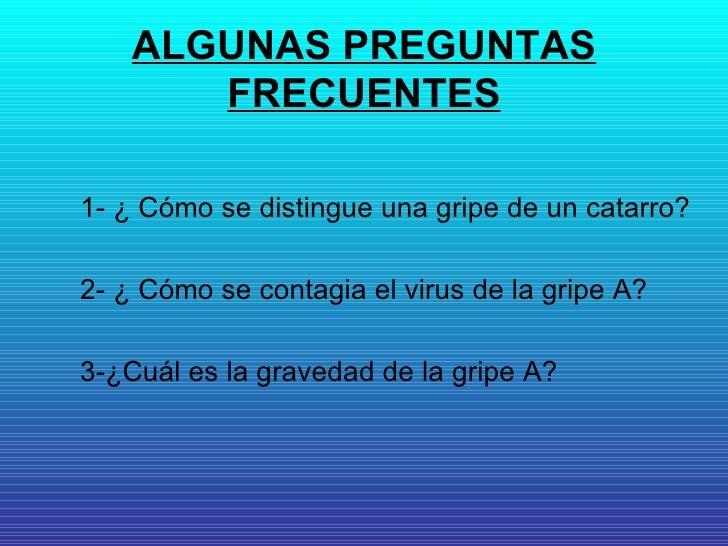 ALGUNAS PREGUNTAS FRECUENTES <ul><li>1- ¿ Cómo se distingue una gripe de un catarro? </li></ul><ul><li>2- ¿ Cómo se contag...