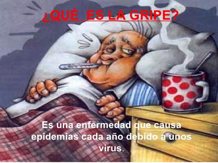 ¿ QUÉ  ES LA GRIPE ? Es una enfermedad que causa epidemias cada año debido a unos virus .