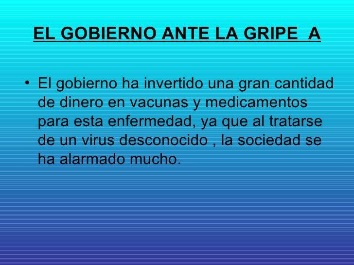 EL GOBIERNO ANTE LA GRIPE  A <ul><li>El gobierno ha invertido una gran cantidad de dinero en vacunas y medicamentos para e...