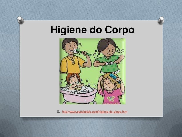 Higiene do Corpo   http://www.escolakids.com/higiene-do-corpo.htm