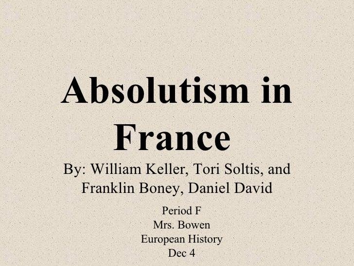 Absolutism in France   By: William Keller, Tori Soltis, and Franklin Boney, Daniel David Period F Mrs. Bowen European Hist...