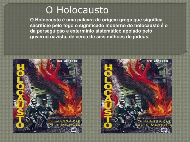 O HolocaustoO Holocausto é uma palavra de origem grega que significasacrifício pelo fogo o significado moderno do holocaus...