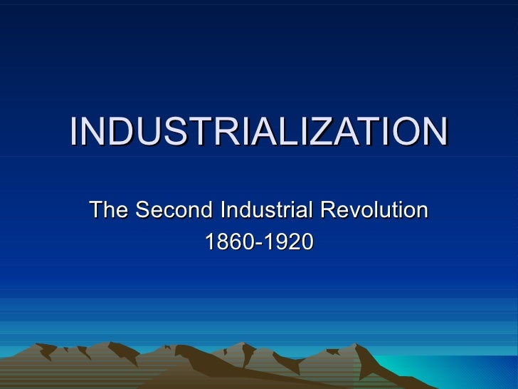 INDUSTRIALIZATION The Second Industrial Revolution 1860-1920