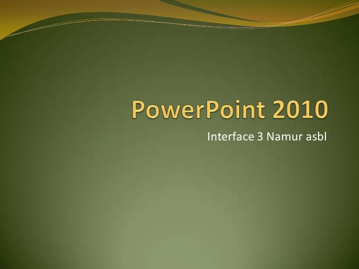 PowerPoint 2010<br />Interface 3 Namur asbl<br />