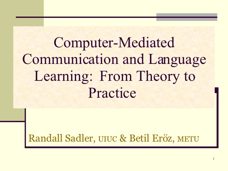 Computer-Mediated Communication and Language Learning:  From Theory to Practice  Randall Sadler,  UIUC  & Betil Eröz,  MET...