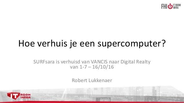 Hoe verhuis je een supercomputer? SURFsara is verhuisd van VANCIS naar Digital Realty van 1-7 – 16/10/16 Robert Lukkenaer