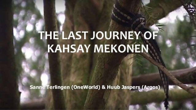 THE LAST JOURNEY OF KAHSAY MEKONEN Sanne Terlingen (OneWorld) & Huub Jaspers (Argos)