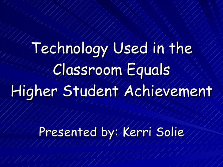 Technology Used in the Classroom Equals  Higher Student Achievement Presented by: Kerri Solie