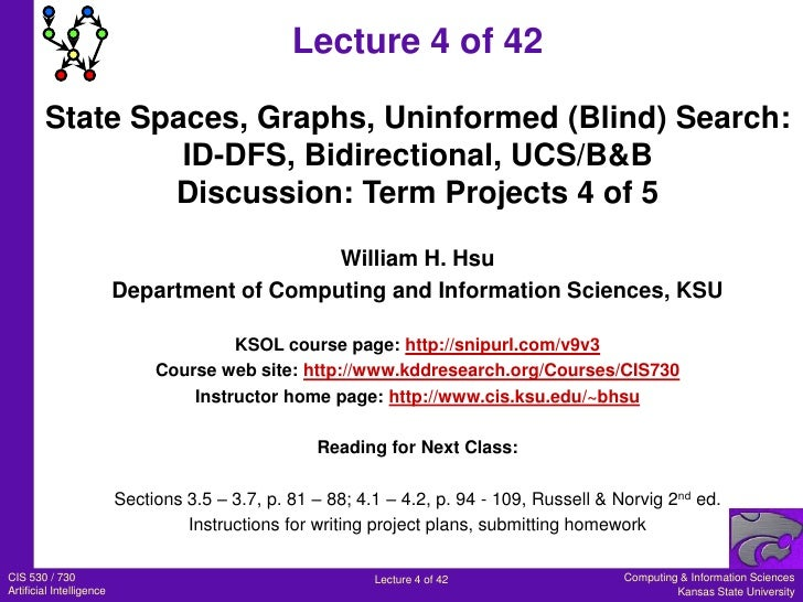 Lecture 4 of 42<br />State Spaces, Graphs, Uninformed (Blind) Search:<br />ID-DFS, Bidirectional, UCS/B&B<br />Discussion:...