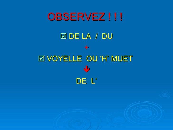 OBSERVEZ ! ! !   <ul><li>   DE LA  /  DU </li></ul><ul><li>+ </li></ul><ul><li>   VOYELLE  OU 'H' MUET   </li></ul><ul><...