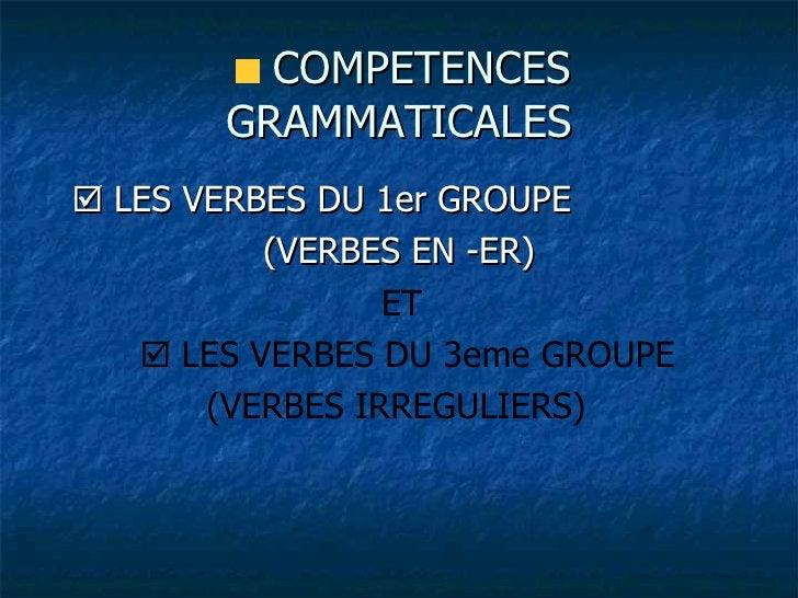 <ul><li>COMPETENCES GRAMMATICALES </li></ul><ul><li>   LES VERBES DU 1er GROUPE  </li></ul><ul><li>(VERBES EN -ER) </li><...