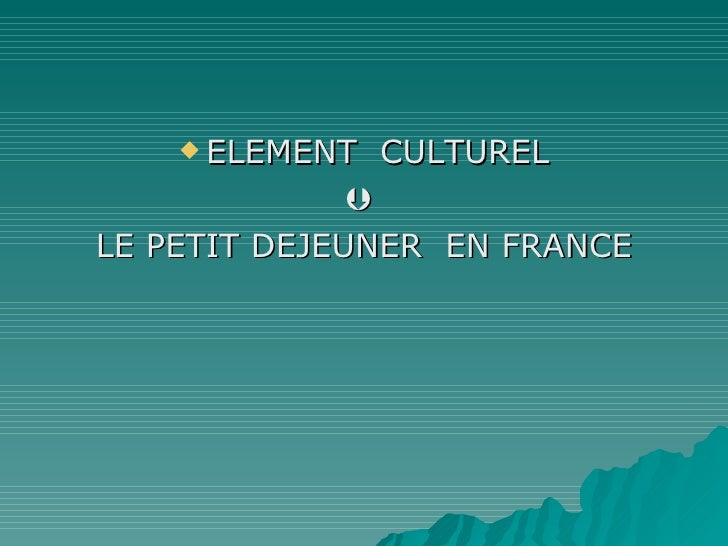 <ul><li>ELEMENT  CULTUREL </li></ul><ul><li>   </li></ul><ul><li>LE PETIT DEJEUNER  EN FRANCE </li></ul>