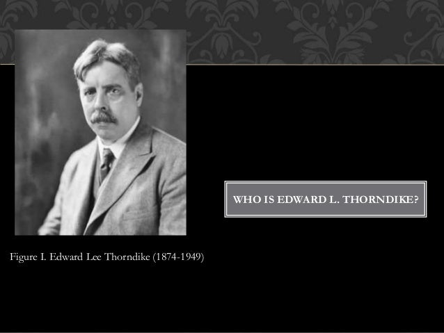WHO IS EDWARD L. THORNDIKE? Figure I. Edward Lee Thorndike (1874-1949)