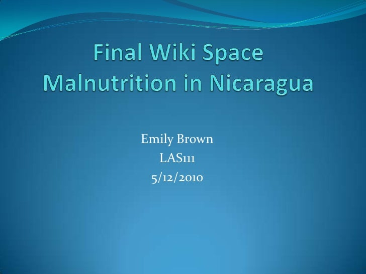 Final Wiki SpaceMalnutrition in Nicaragua<br />Emily Brown<br />LAS111<br />5/12/2010<br />
