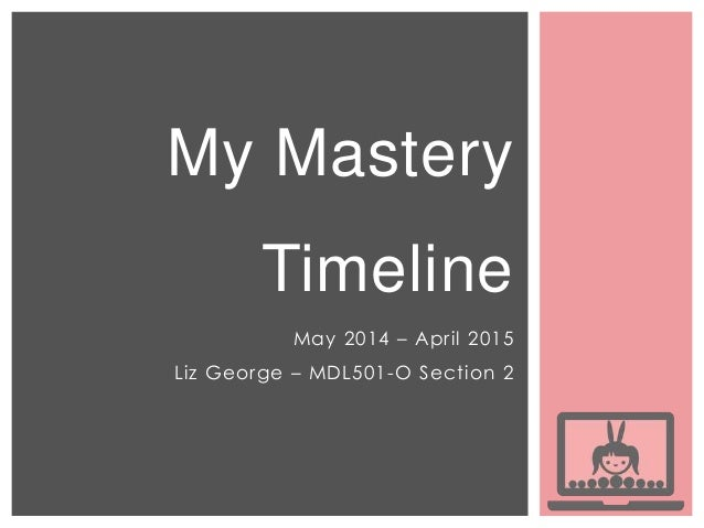 My Mastery Timeline May 2014 – April 2015 Liz George – MDL501-O Section 2