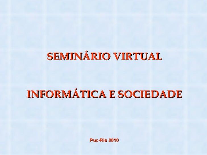 SEMINÁRIO VIRTUAL INFORMÁTICA E SOCIEDADE Puc-Rio 2010