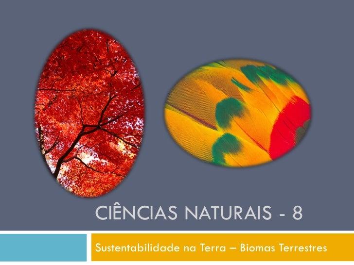 CIÊNCIAS NATURAIS - 8 Sustentabilidade na Terra – Biomas Terrestres