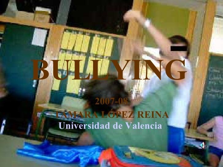 BULLYING   2007-08 TAMARA LÓPEZ REINA Universidad de Valencia