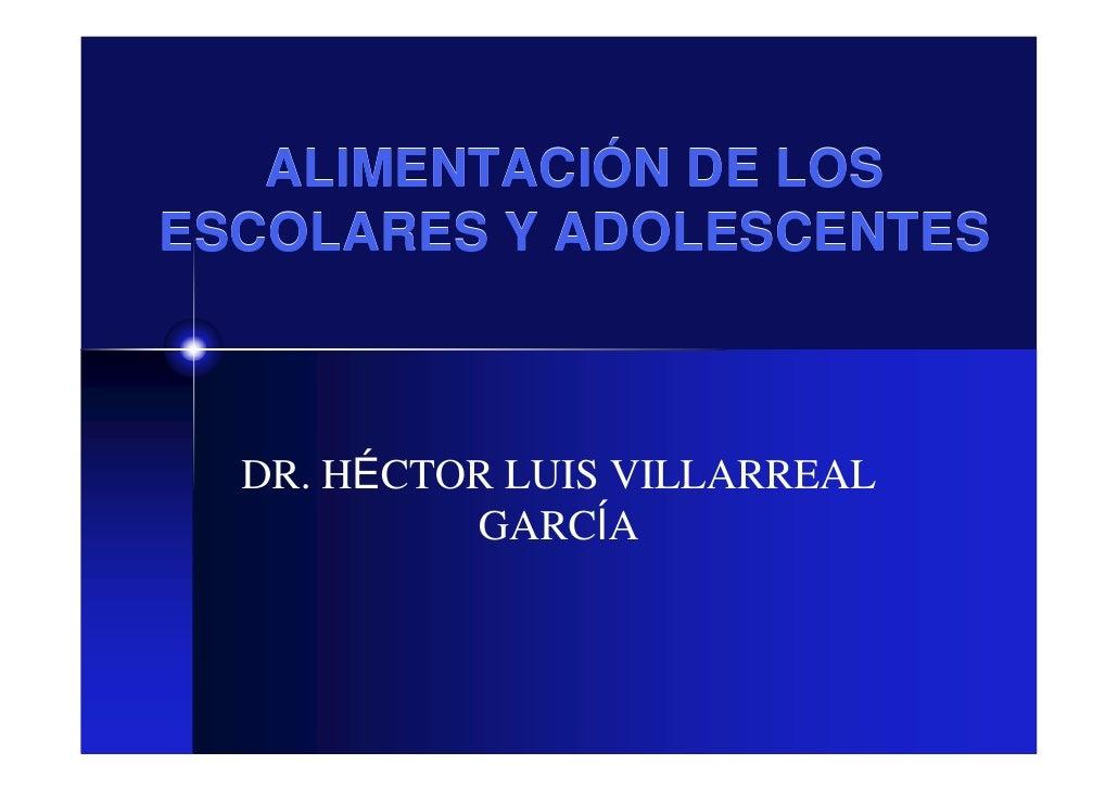 ALIMENTACIÓN DE LOS ESCOLARES Y ADOLESCENTES      DR. HÉCTOR LUIS VILLARREAL            GARCÍA