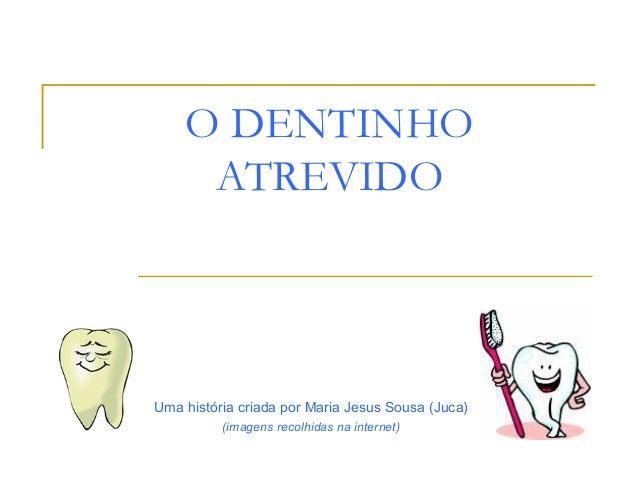 O DENTINHO     ATREVIDOUma história criada por Maria Jesus Sousa (Juca)          (imagens recolhidas na internet)