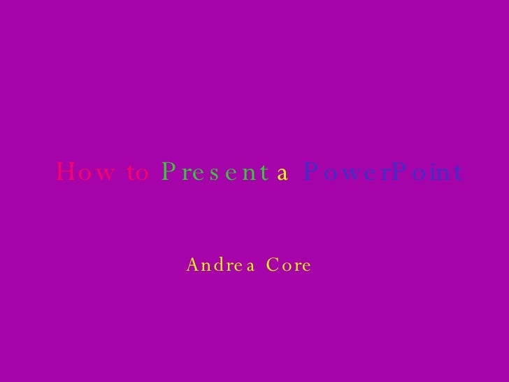 How to  Present   a  PowerPoint Andrea Core