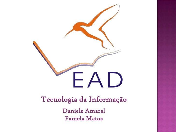 Tecnologia da Informação       Daniele Amaral       Pamela Matos