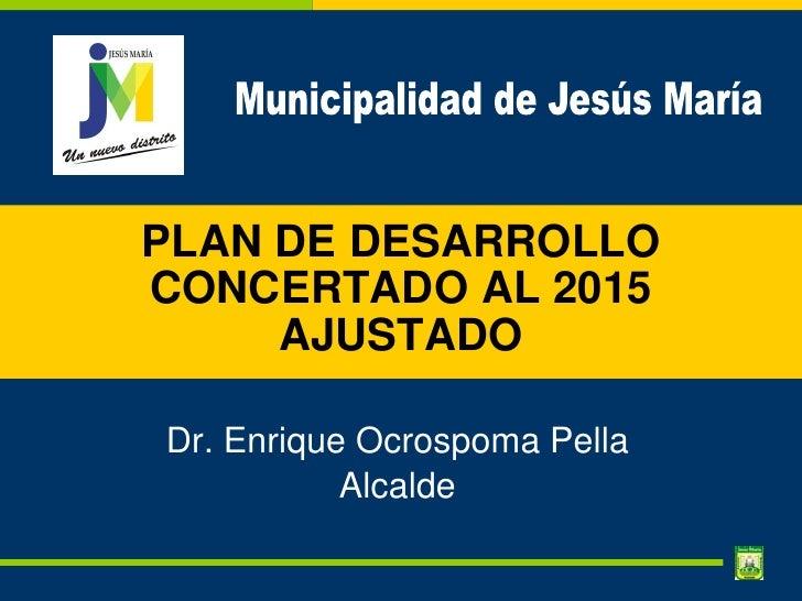 PLAN DE DESARROLLO CONCERTADO AL 2015      AJUSTADO  Dr. Enrique Ocrospoma Pella            Alcalde